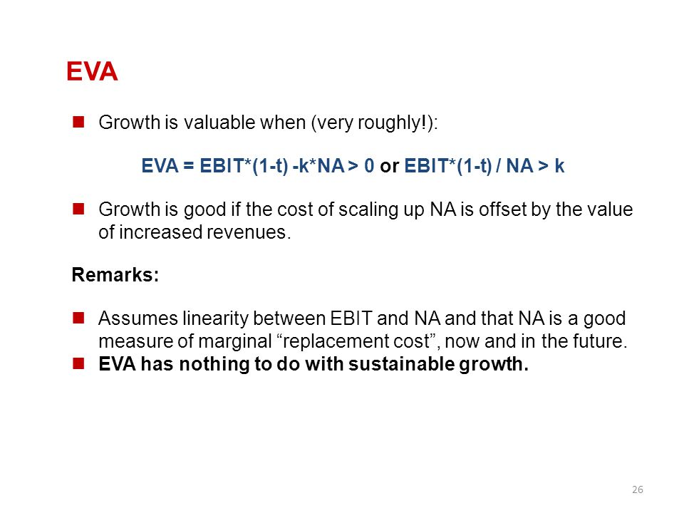 26 EVA Growth is valuable when (very roughly!): EVA = EBIT*(1-t) -k*NA > 0 or EBIT*(1-t) / NA > k Growth is good if the cost of scaling up NA is offse