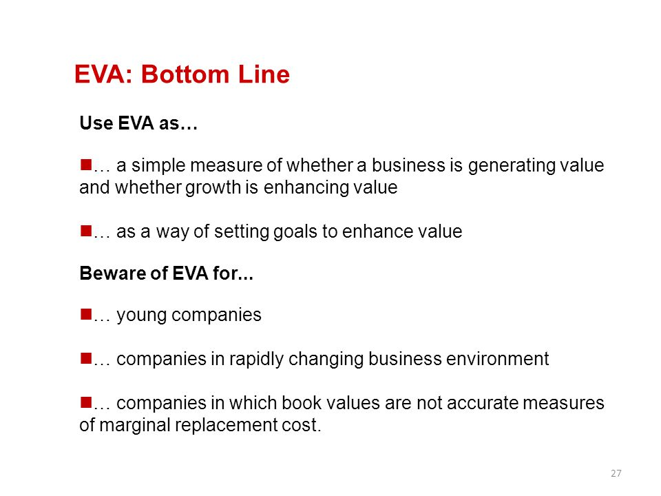 27 EVA: Bottom Line Use EVA as… … a simple measure of whether a business is generating value and whether growth is enhancing value … as a way of setti