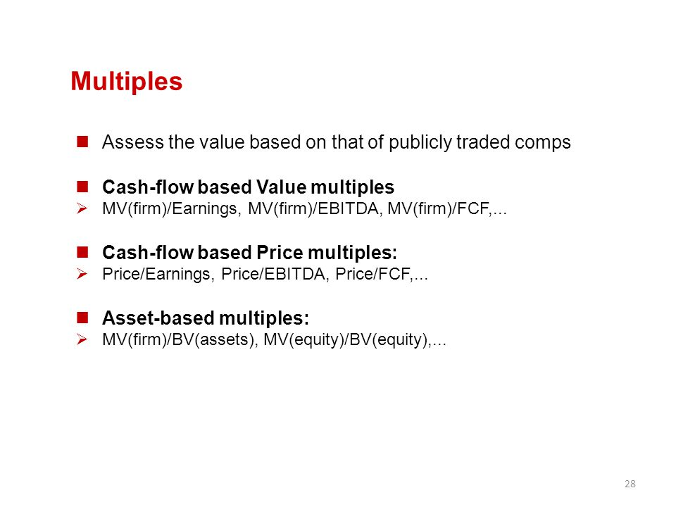 28 Multiples Assess the value based on that of publicly traded comps Cash-flow based Value multiples  MV(firm)/Earnings, MV(firm)/EBITDA, MV(firm)/FC