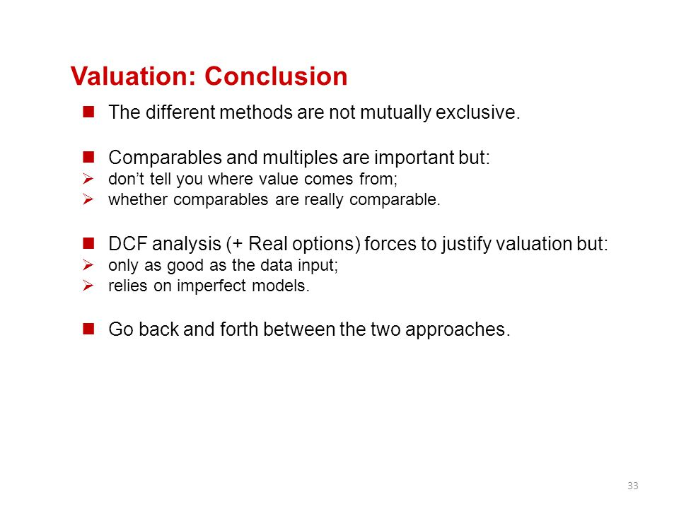 33 Valuation: Conclusion The different methods are not mutually exclusive. Comparables and multiples are important but:  don't tell you where value c