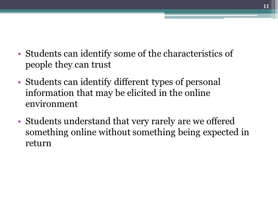 Students can identify some of the characteristics of people they can trust Students can identify different types of personal information that may be elicited in the online environment Students understand that very rarely are we offered something online without something being expected in return 11