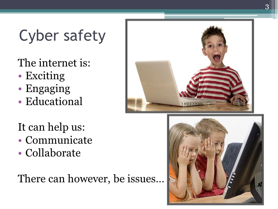Cyber safety The internet is: Exciting Engaging Educational It can help us: Communicate Collaborate There can however, be issues… 3