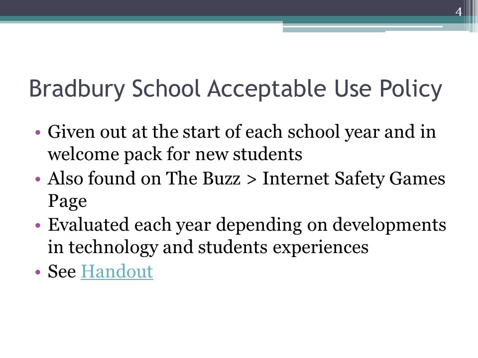 Bradbury School Acceptable Use Policy Given out at the start of each school year and in welcome pack for new students Also found on The Buzz > Internet Safety Games Page Evaluated each year depending on developments in technology and students experiences See HandoutHandout 4