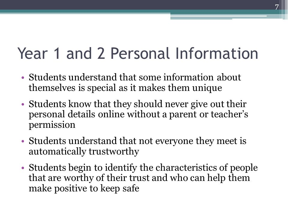 Year 1 and 2 Personal Information Students understand that some information about themselves is special as it makes them unique Students know that they should never give out their personal details online without a parent or teacher's permission Students understand that not everyone they meet is automatically trustworthy Students begin to identify the characteristics of people that are worthy of their trust and who can help them make positive to keep safe 7