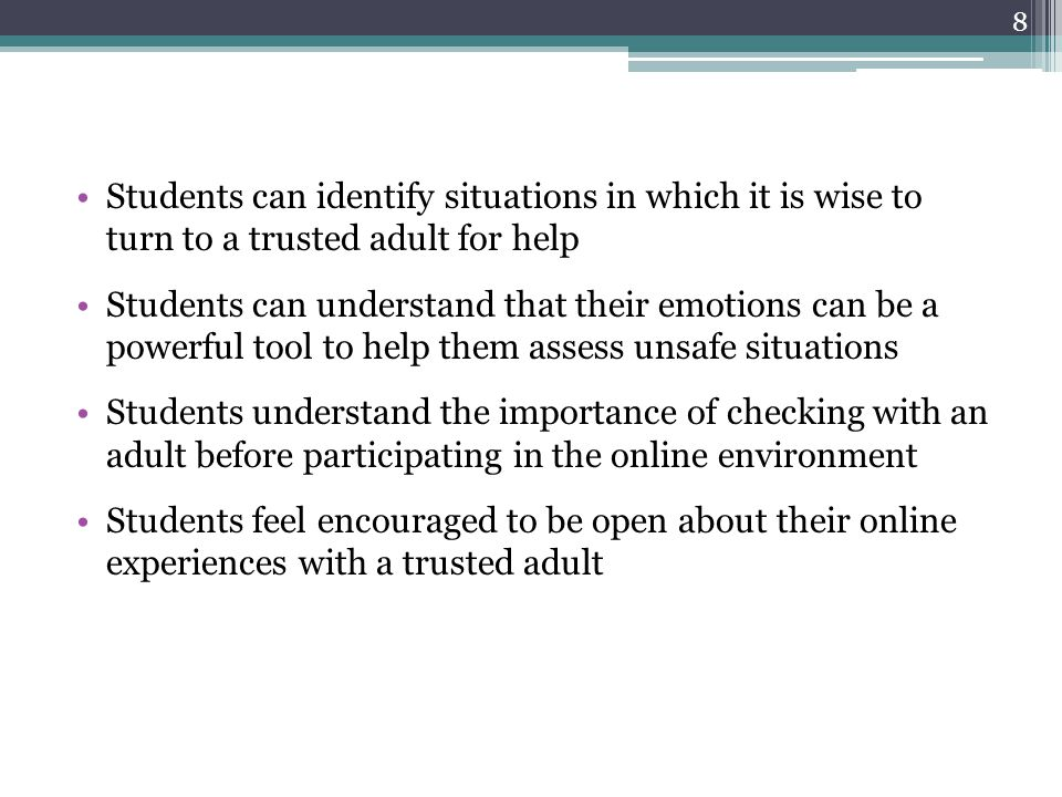 Students can identify situations in which it is wise to turn to a trusted adult for help Students can understand that their emotions can be a powerful tool to help them assess unsafe situations Students understand the importance of checking with an adult before participating in the online environment Students feel encouraged to be open about their online experiences with a trusted adult 8