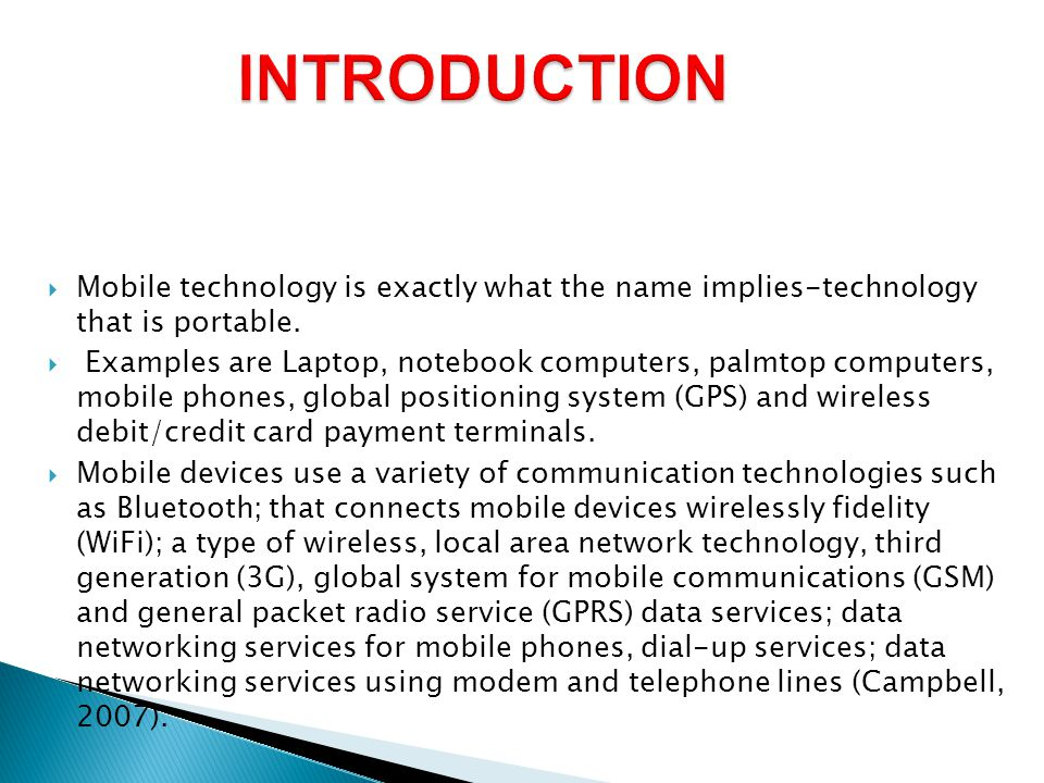  Mobile technology is exactly what the name implies-technology that is portable.  Examples are Laptop, notebook computers, palmtop computers, mobile