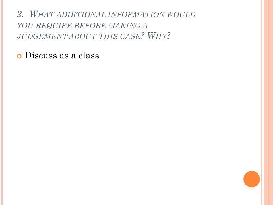 2. W HAT ADDITIONAL INFORMATION WOULD YOU REQUIRE BEFORE MAKING A JUDGEMENT ABOUT THIS CASE .