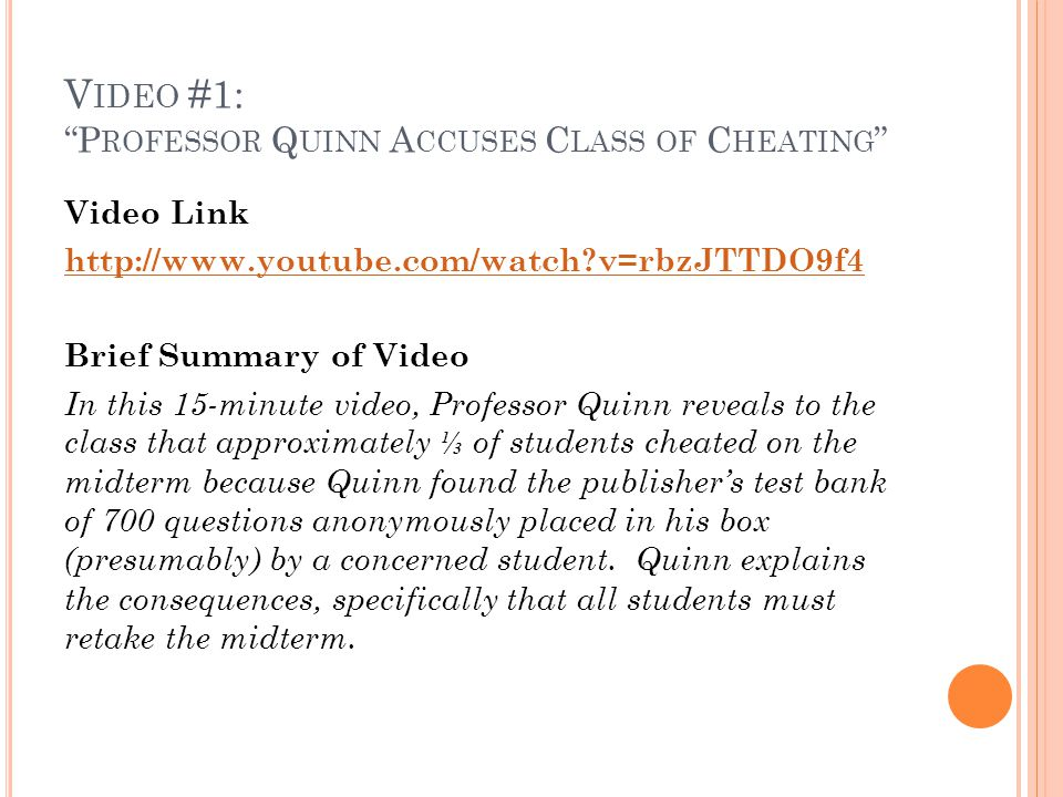 V IDEO #1: P ROFESSOR Q UINN A CCUSES C LASS OF C HEATING Video Link http://www.youtube.com/watch v=rbzJTTDO9f4 Brief Summary of Video In this 15-minute video, Professor Quinn reveals to the class that approximately ⅓ of students cheated on the midterm because Quinn found the publisher's test bank of 700 questions anonymously placed in his box (presumably) by a concerned student.