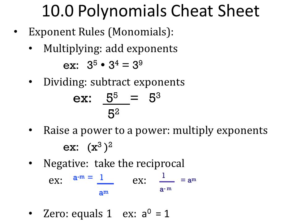 10.0 Polynomials Cheat Sheet Exponent Rules (Monomials): Multiplying: add exponents ex: 3 5  3 4 = 3 9 Dividing: subtract exponents ex: 5 5 = 5 3 5 2
