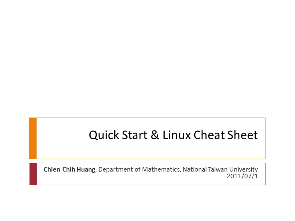 Quick Start & Linux Cheat Sheet Chien-Chih Huang, Department of Mathematics, National Taiwan University 2011/07/1
