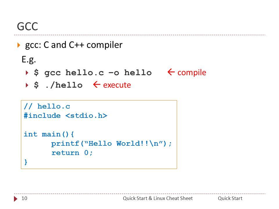 GCC  gcc: C and C++ compiler E.g.  $ gcc hello.c –o hello  compile  $./hello  execute 10Quick StartQuick Start & Linux Cheat Sheet // hello.c #in