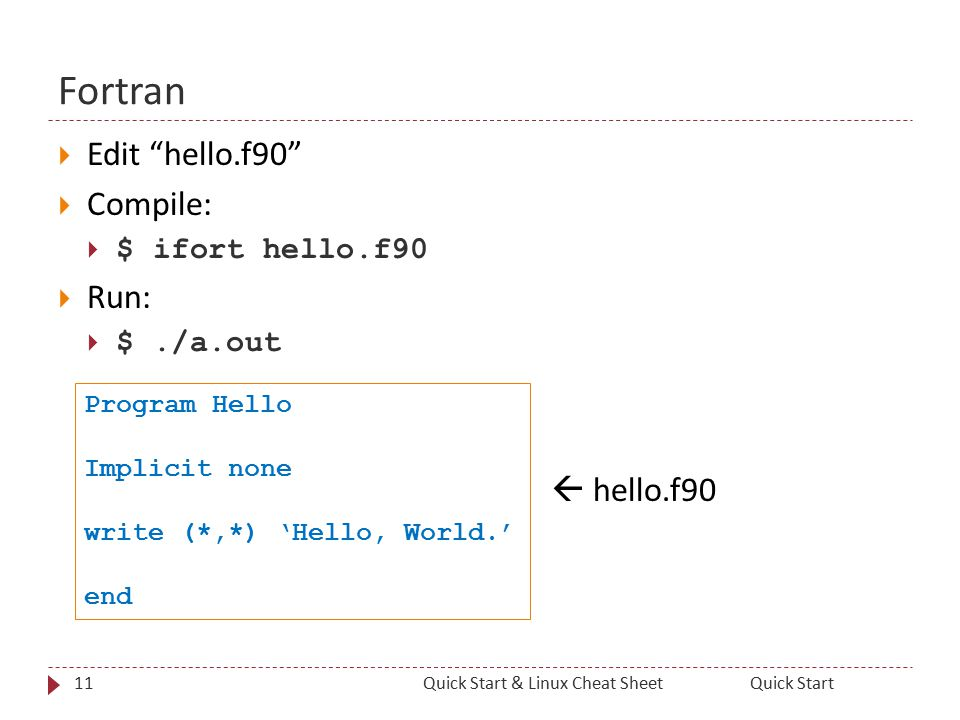 Fortran  Edit hello.f90  Compile:  $ ifort hello.f90  Run:  $./a.out  hello.f90 11Quick StartQuick Start & Linux Cheat Sheet Program Hello Implicit none write (*,*) 'Hello, World.' end