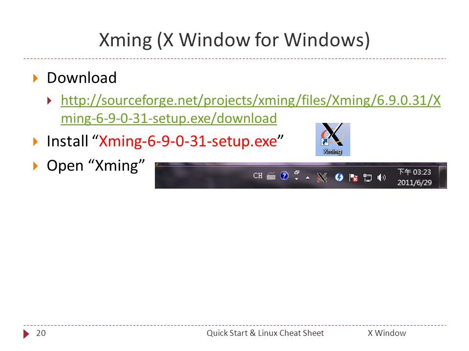 20 Xming (X Window for Windows)  Download  http://sourceforge.net/projects/xming/files/Xming/6.9.0.31/X ming-6-9-0-31-setup.exe/download http://sourceforge.net/projects/xming/files/Xming/6.9.0.31/X ming-6-9-0-31-setup.exe/download  Install Xming-6-9-0-31-setup.exe  Open Xming Quick Start & Linux Cheat SheetX Window