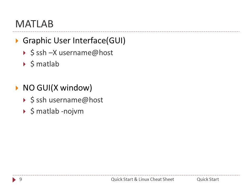 MATLAB  Graphic User Interface(GUI)  $ ssh –X username@host  $ matlab  NO GUI(X window)  $ ssh username@host  $ matlab -nojvm 9Quick StartQuick