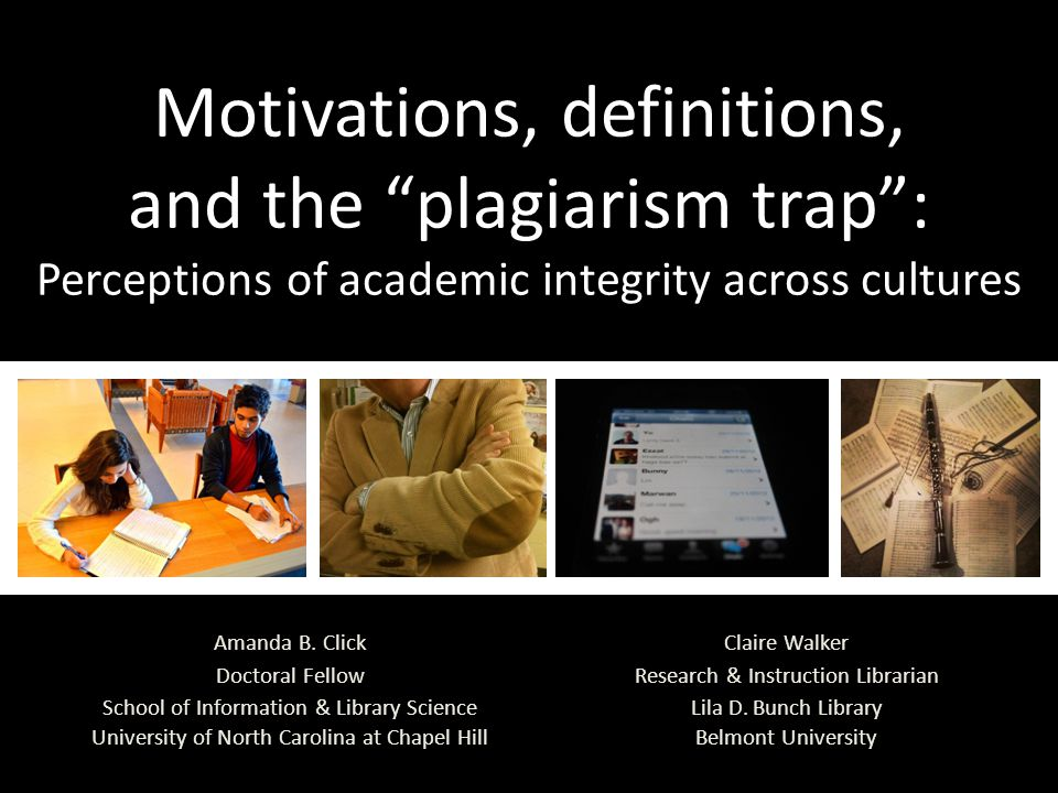 Motivations, definitions, and the plagiarism trap : Perceptions of academic integrity across cultures Claire Walker Research & Instruction Librarian Lila D.