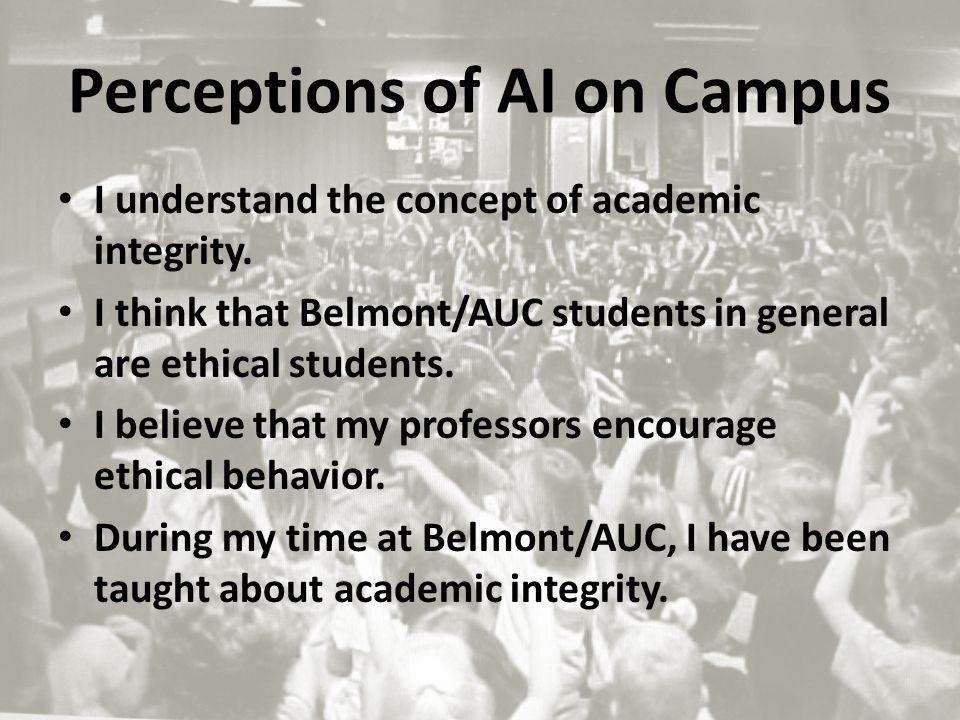 Perceptions of AI on Campus I understand the concept of academic integrity. I think that Belmont/AUC students in general are ethical students. I belie