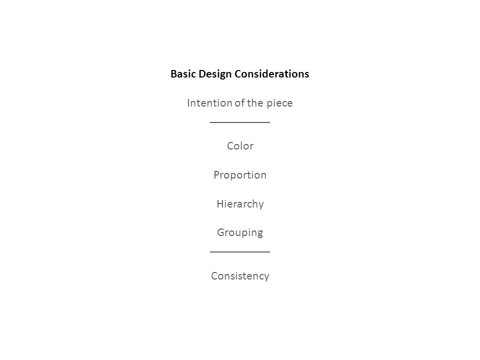 Basic Design Considerations Intention of the piece __________ Color Proportion Hierarchy Grouping __________ Consistency