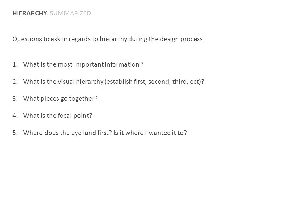 HIERARCHY SUMMARIZED Questions to ask in regards to hierarchy during the design process 1.What is the most important information? 2.What is the visual