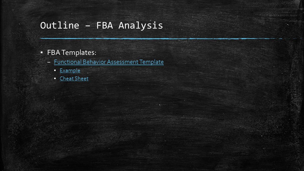 Outline – FBA Analysis ▪ FBA Templates: – Functional Behavior Assessment Template Functional Behavior Assessment Template ▪ Example Example ▪ Cheat Sh