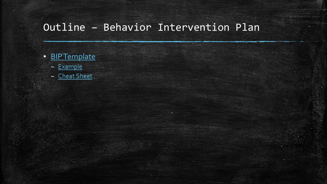 Outline – Behavior Intervention Plan ▪ BIP Template BIP Template – Example Example – Cheat Sheet Cheat Sheet