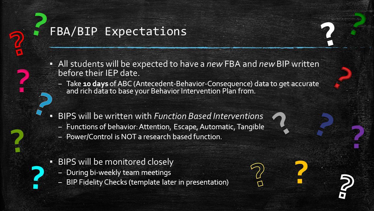 FBA/BIP Timeline (Sample) Begin Taking ABC Data September 15 Analyze data and write FBA September 29 Write BIP September 30 IEP & BIP sent home for review October 1 IEP Meeting October 15