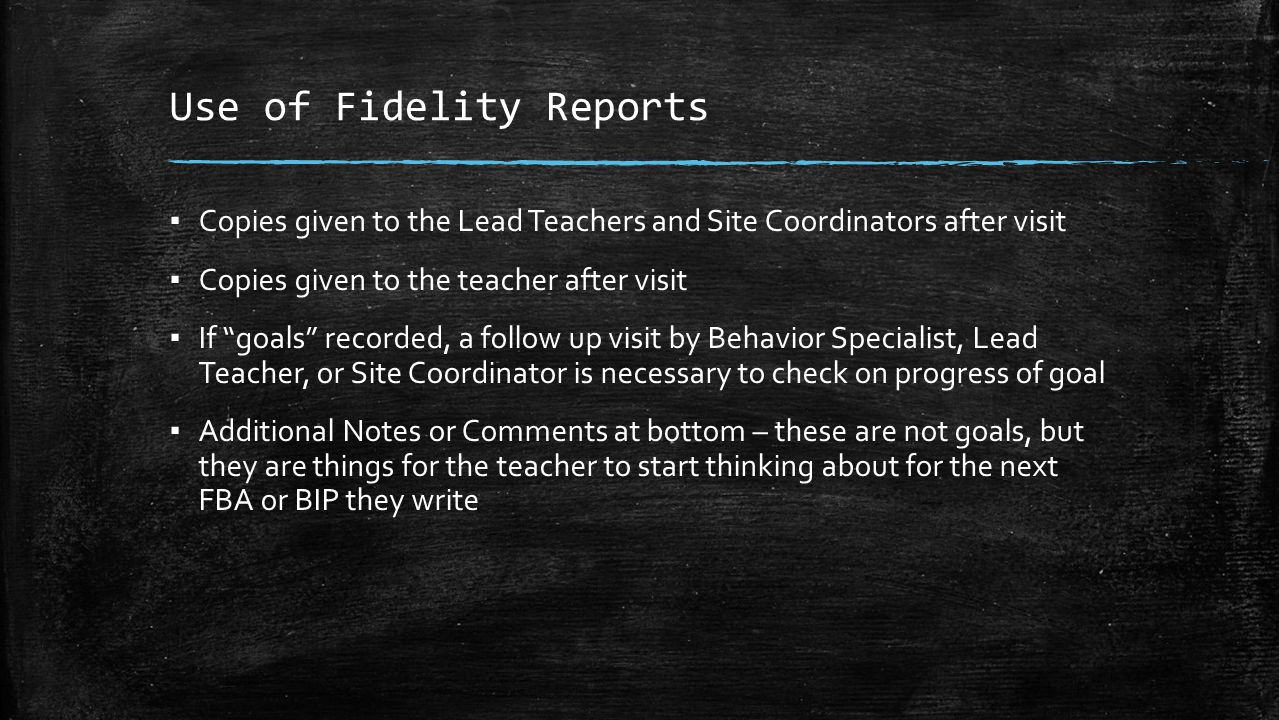 """Use of Fidelity Reports ▪ Copies given to the Lead Teachers and Site Coordinators after visit ▪ Copies given to the teacher after visit ▪ If """"goals"""" r"""