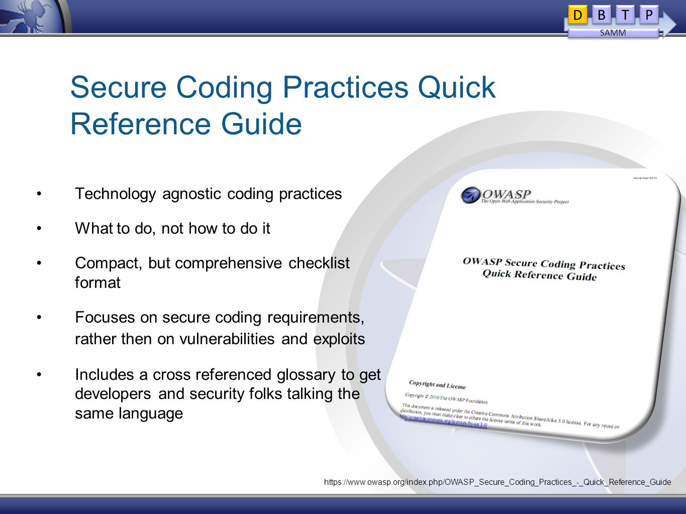 Secure Coding Practices Quick Reference Guide Technology agnostic coding practices What to do, not how to do it Compact, but comprehensive checklist format Focuses on secure coding requirements, rather then on vulnerabilities and exploits Includes a cross referenced glossary to get developers and security folks talking the same language D D B B T T P P SAMM https://www.owasp.org/index.php/OWASP_Secure_Coding_Practices_-_Quick_Reference_Guide