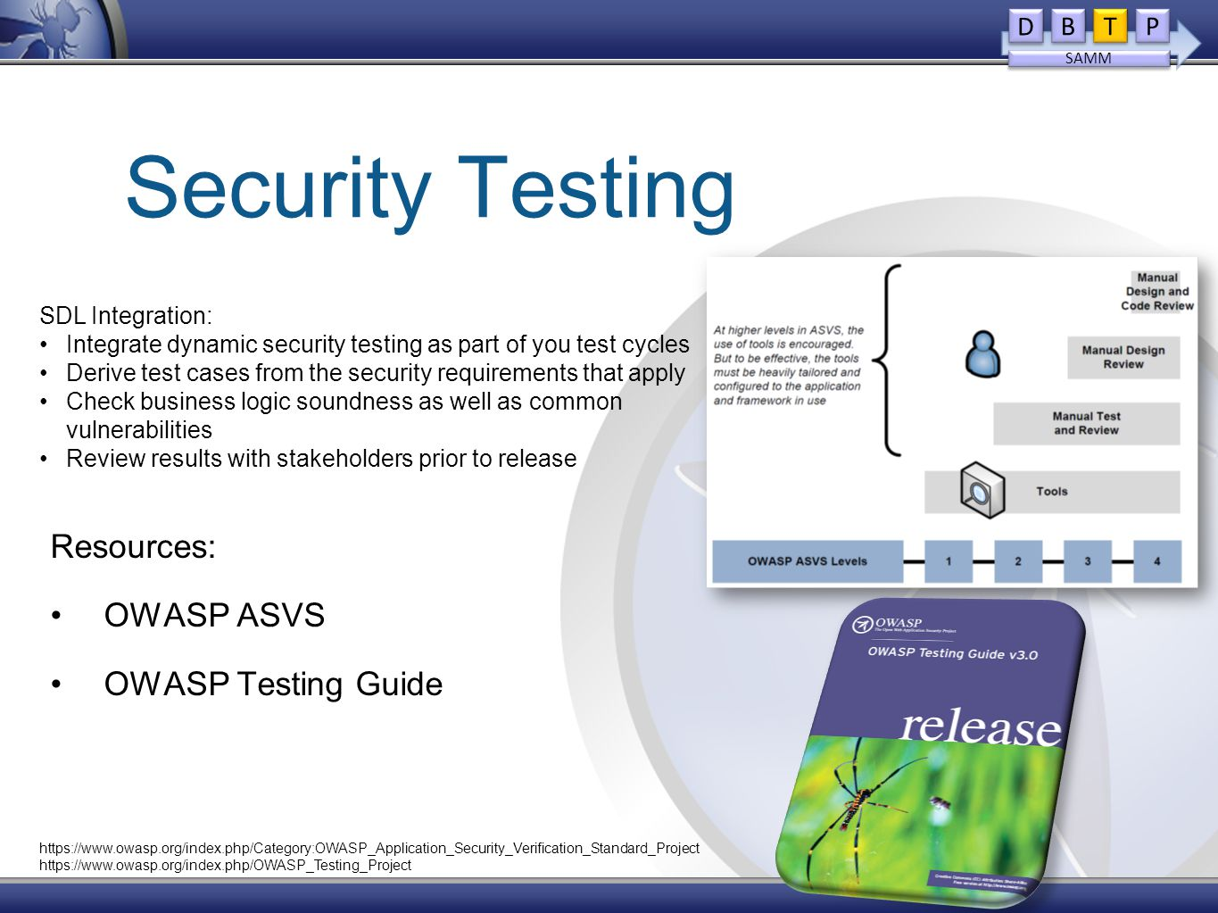 Security Testing Resources: OWASP ASVS OWASP Testing Guide SDL Integration: Integrate dynamic security testing as part of you test cycles Derive test cases from the security requirements that apply Check business logic soundness as well as common vulnerabilities Review results with stakeholders prior to release D D B B T T P P SAMM https://www.owasp.org/index.php/Category:OWASP_Application_Security_Verification_Standard_Project https://www.owasp.org/index.php/OWASP_Testing_Project