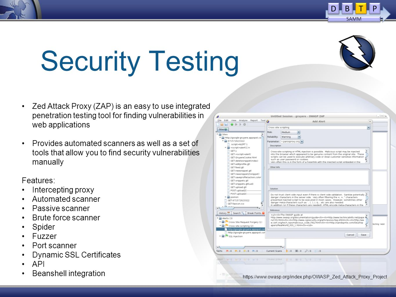Security Testing Zed Attack Proxy (ZAP) is an easy to use integrated penetration testing tool for finding vulnerabilities in web applications Provides automated scanners as well as a set of tools that allow you to find security vulnerabilities manually Features: Intercepting proxy Automated scanner Passive scanner Brute force scanner Spider Fuzzer Port scanner Dynamic SSL Certificates API Beanshell integration D D B B T T P P SAMM https://www.owasp.org/index.php/OWASP_Zed_Attack_Proxy_Project