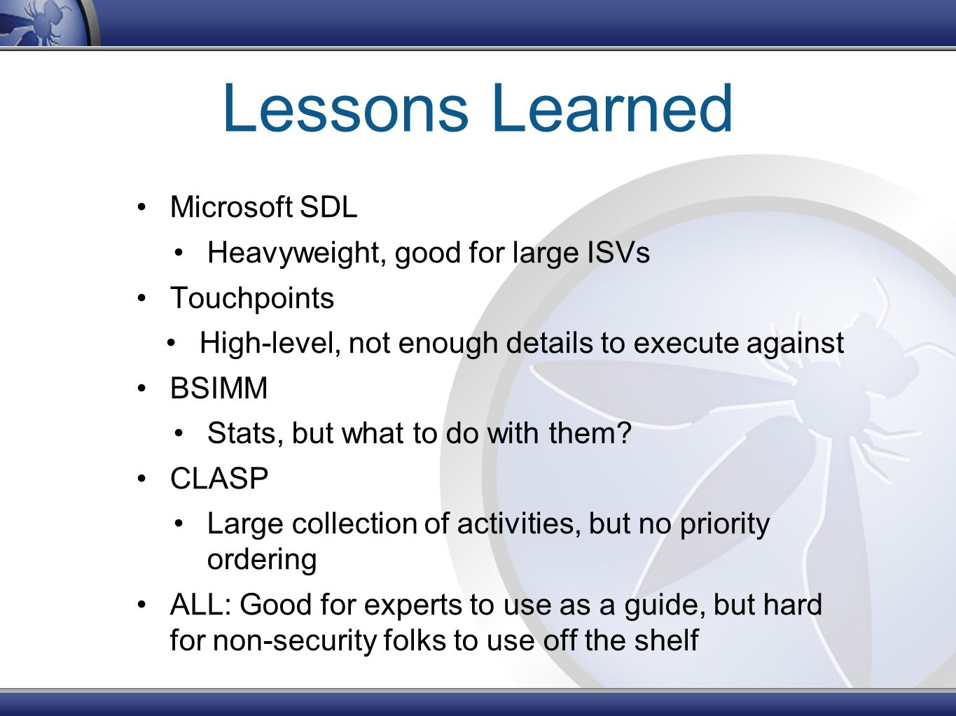 Lessons Learned Microsoft SDL Heavyweight, good for large ISVs Touchpoints High-level, not enough details to execute against BSIMM Stats, but what to do with them.