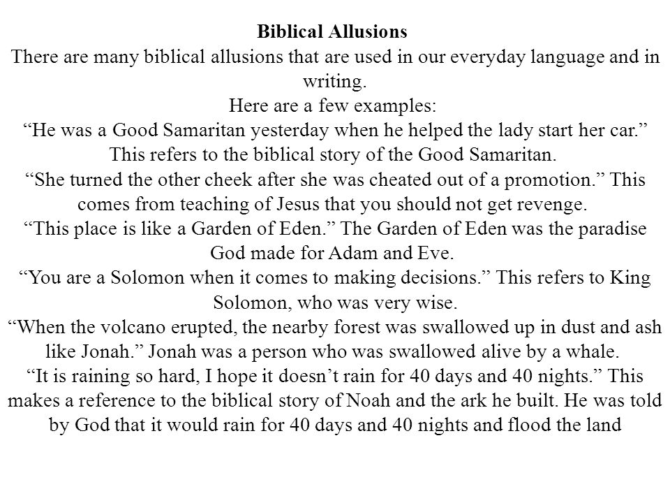 "Biblical Allusions There are many biblical allusions that are used in our everyday language and in writing. Here are a few examples: ""He was a Good Sa"
