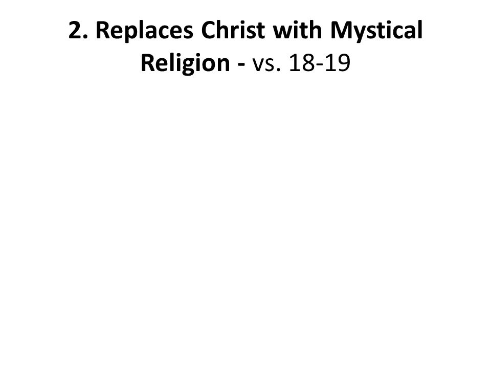 2. Replaces Christ with Mystical Religion - vs. 18-19