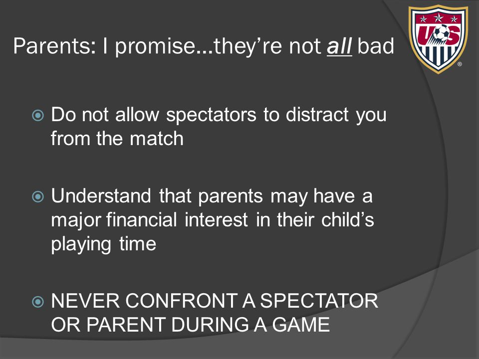 Parents: I promise…they're not all bad  Do not allow spectators to distract you from the match  Understand that parents may have a major financial interest in their child's playing time  NEVER CONFRONT A SPECTATOR OR PARENT DURING A GAME