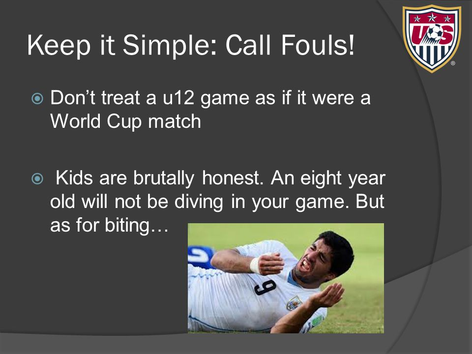 Keep it Simple: Call Fouls!  Don't treat a u12 game as if it were a World Cup match  Kids are brutally honest. An eight year old will not be diving