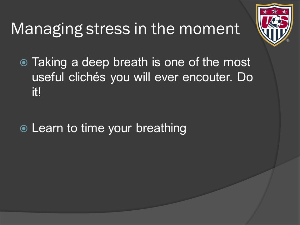 Managing stress in the moment  Taking a deep breath is one of the most useful clichés you will ever encouter.