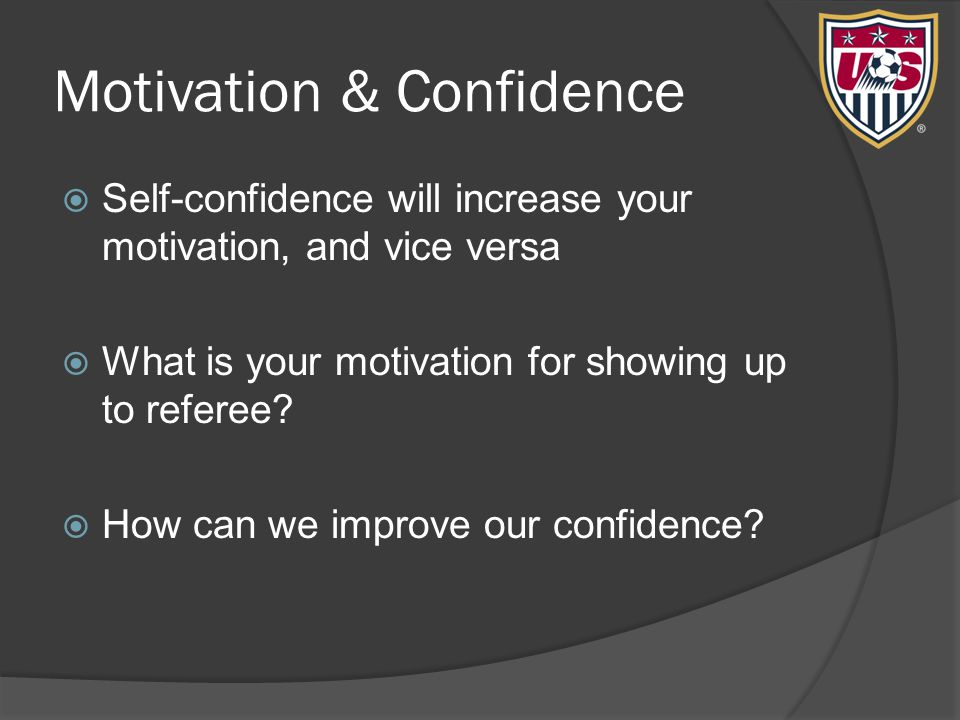 Motivation & Confidence  Self-confidence will increase your motivation, and vice versa  What is your motivation for showing up to referee?  How can