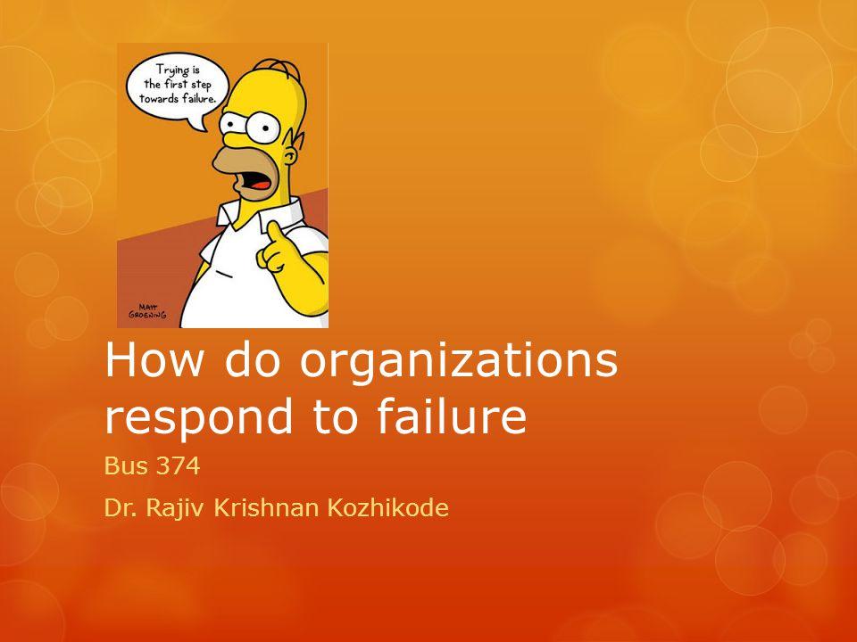 How do organizations respond to failure Bus 374 Dr. Rajiv Krishnan Kozhikode
