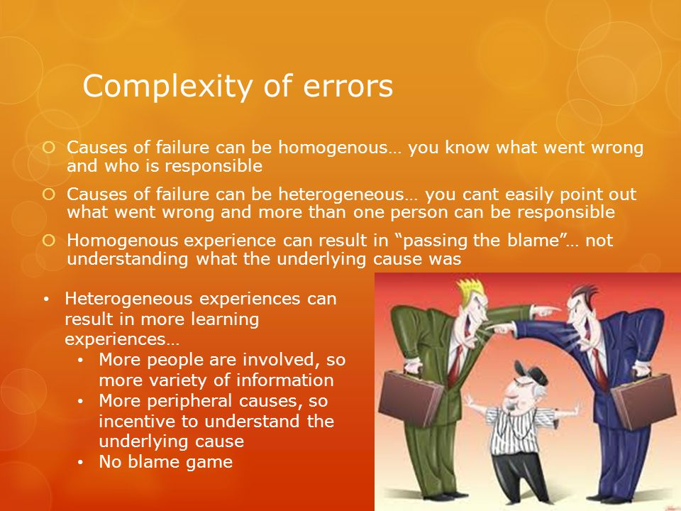 Complexity of errors  Causes of failure can be homogenous… you know what went wrong and who is responsible  Causes of failure can be heterogeneous… you cant easily point out what went wrong and more than one person can be responsible  Homogenous experience can result in passing the blame … not understanding what the underlying cause was Heterogeneous experiences can result in more learning experiences… More people are involved, so more variety of information More peripheral causes, so incentive to understand the underlying cause No blame game