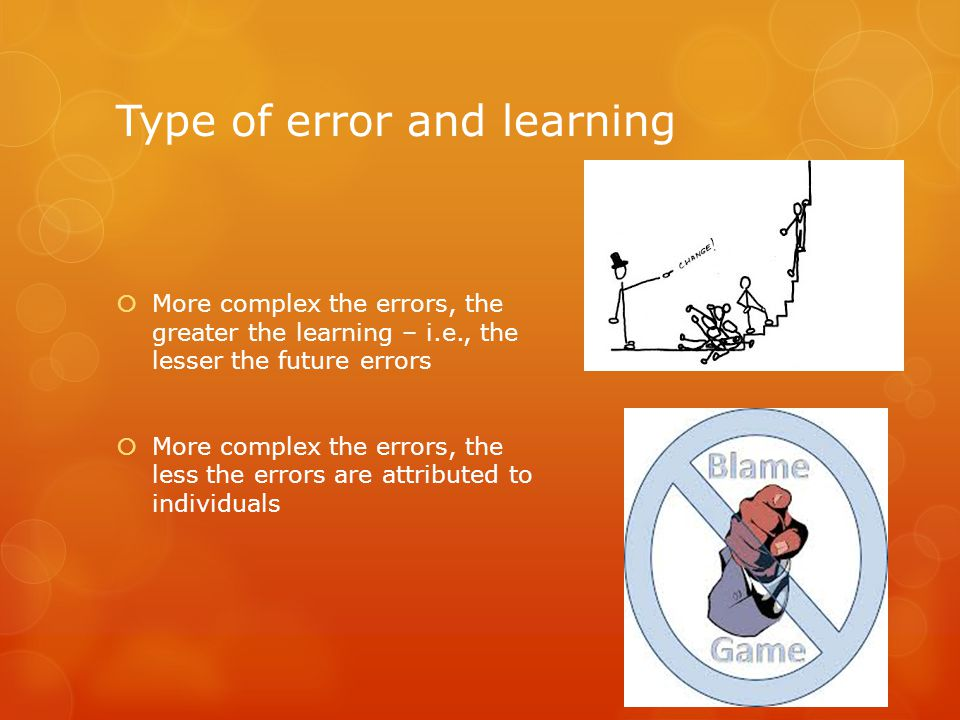 Type of error and learning  More complex the errors, the greater the learning – i.e., the lesser the future errors  More complex the errors, the less the errors are attributed to individuals