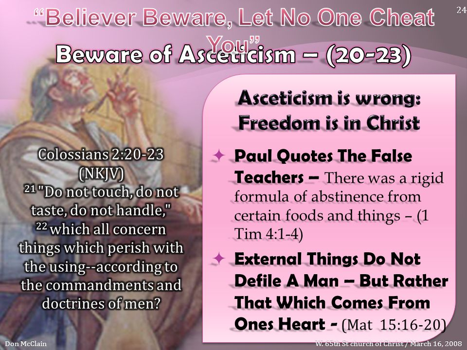  Paul Quotes The False Teachers – There was a rigid formula of abstinence from certain foods and things – (1 Tim 4:1-4)  External Things Do Not Defile A Man – But Rather That Which Comes From Ones Heart - (Mat 15:16-20) Don McClain 24 W.