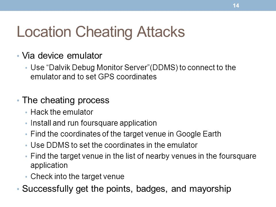 Location Cheating Attacks Via device emulator Use Dalvik Debug Monitor Server (DDMS) to connect to the emulator and to set GPS coordinates The cheating process Hack the emulator Install and run foursquare application Find the coordinates of the target venue in Google Earth Use DDMS to set the coordinates in the emulator Find the target venue in the list of nearby venues in the foursquare application Check into the target venue Successfully get the points, badges, and mayorship 14