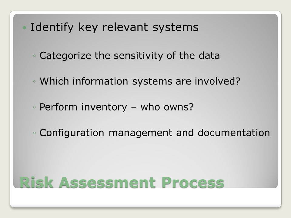 Risk Assessment Process Identify key relevant systems ◦Categorize the sensitivity of the data ◦Which information systems are involved.