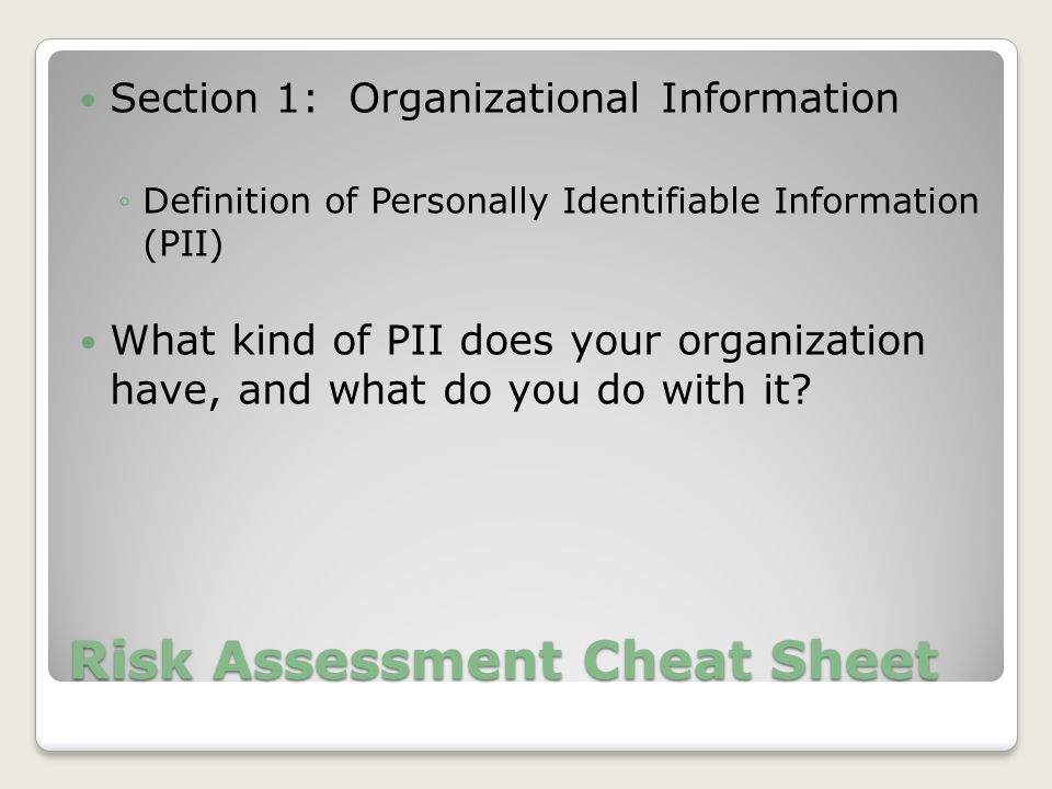Risk Assessment Cheat Sheet Section 1: Organizational Information ◦Definition of Personally Identifiable Information (PII) What kind of PII does your organization have, and what do you do with it