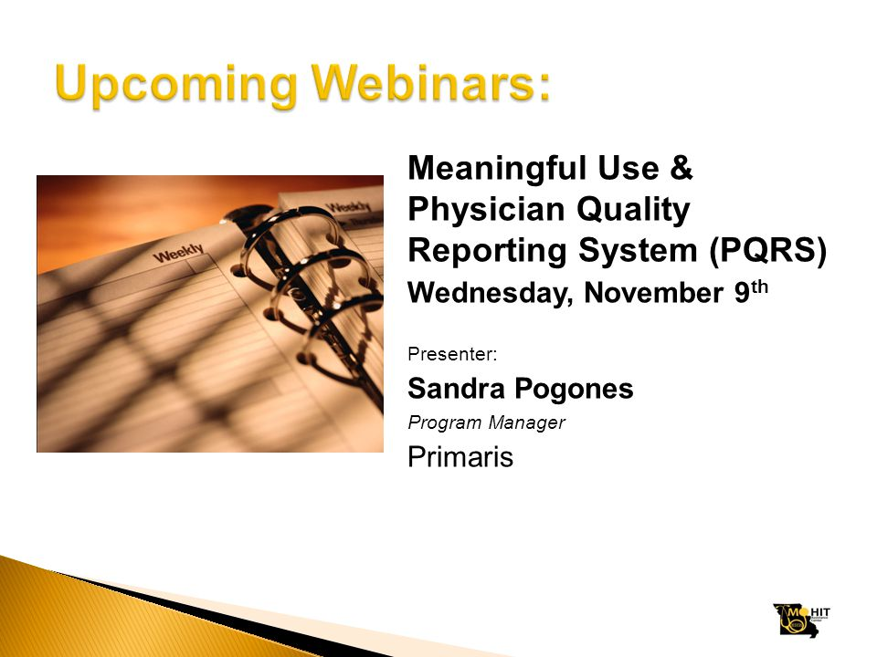 Meaningful Use & Physician Quality Reporting System (PQRS) Wednesday, November 9 th Presenter: Sandra Pogones Program Manager Primaris