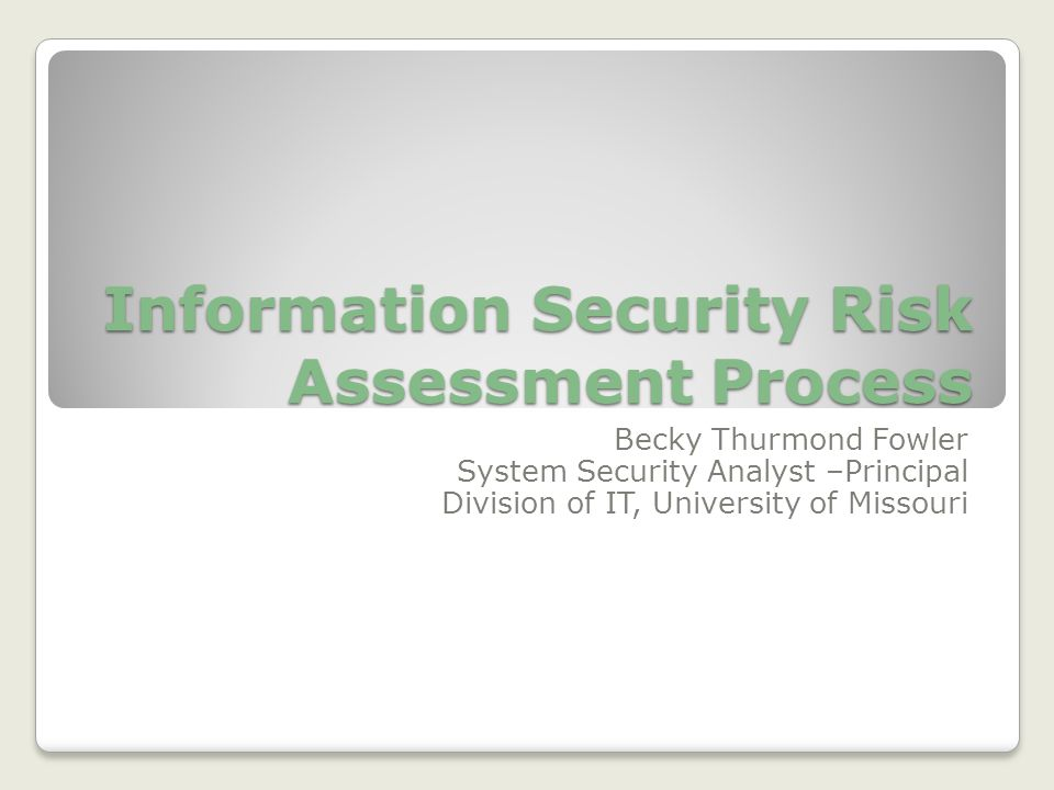 Information Security Risk Assessment Process Becky Thurmond Fowler System Security Analyst –Principal Division of IT, University of Missouri