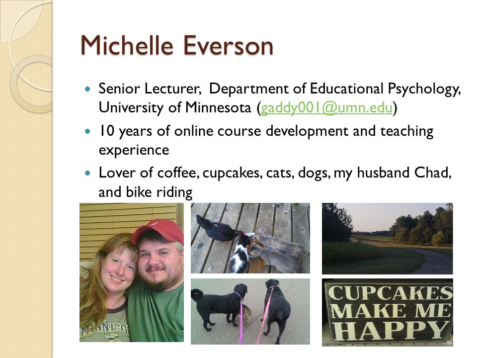 Michelle Everson Senior Lecturer, Department of Educational Psychology, University of Minnesota (gaddy001@umn.edu)gaddy001@umn.edu 10 years of online