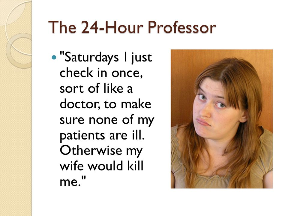 The 24-Hour Professor Saturdays I just check in once, sort of like a doctor, to make sure none of my patients are ill.
