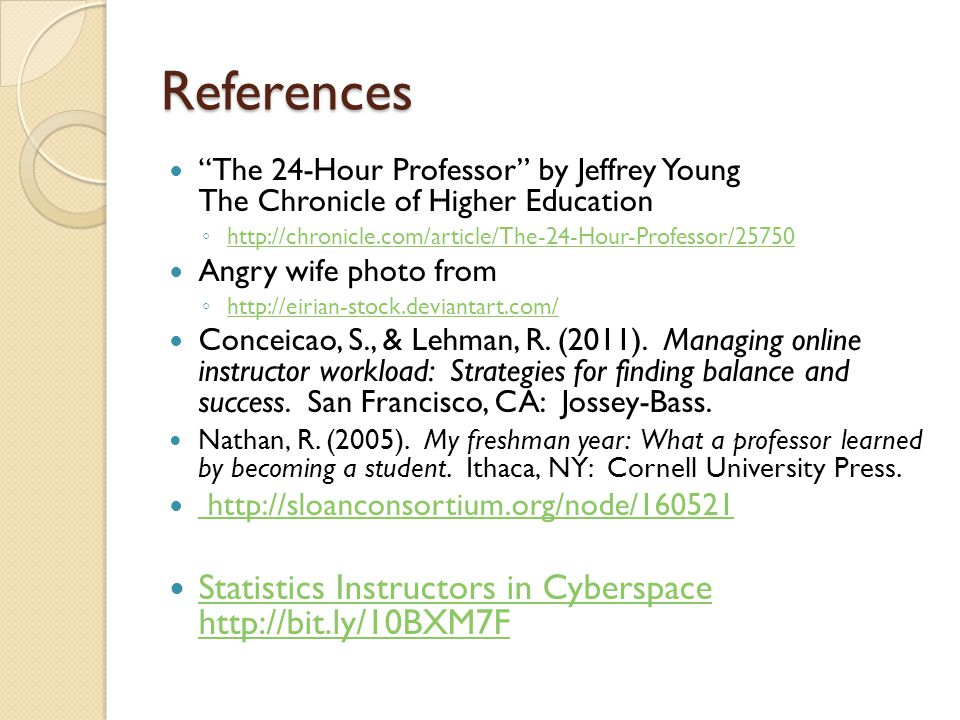 References The 24-Hour Professor by Jeffrey Young The Chronicle of Higher Education ◦ http://chronicle.com/article/The-24-Hour-Professor/25750 http://chronicle.com/article/The-24-Hour-Professor/25750 Angry wife photo from ◦ http://eirian-stock.deviantart.com/ http://eirian-stock.deviantart.com/ Conceicao, S., & Lehman, R.