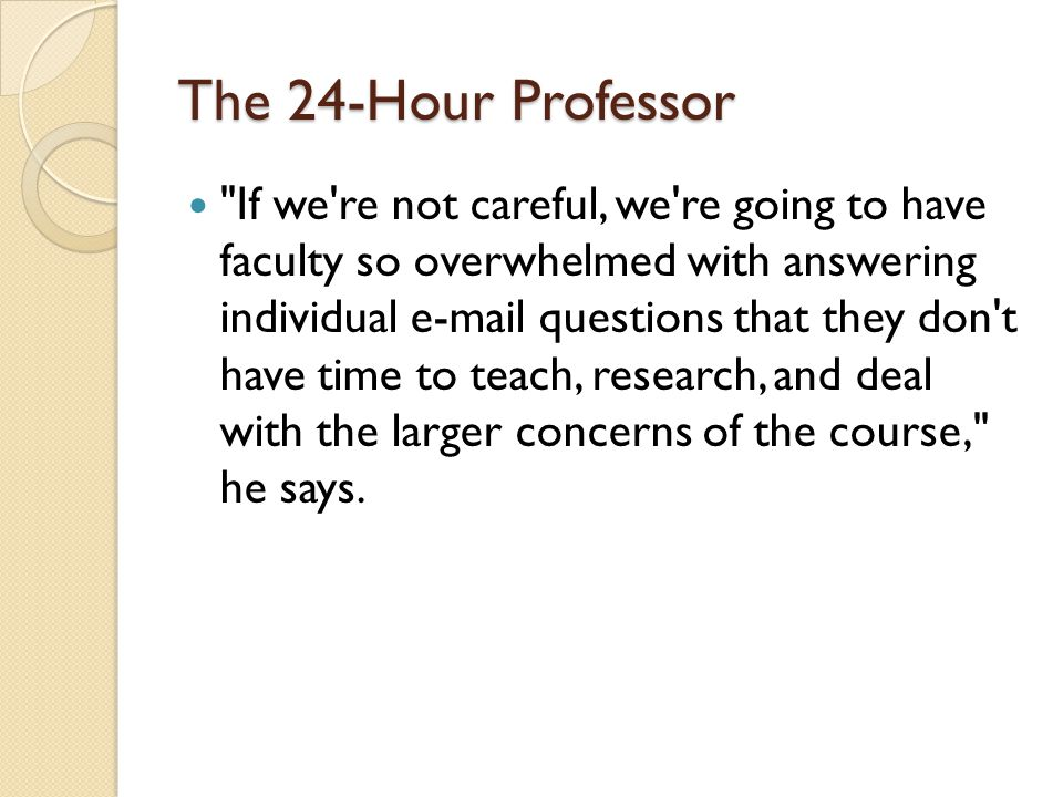 The 24-Hour Professor If we re not careful, we re going to have faculty so overwhelmed with answering individual e-mail questions that they don t have time to teach, research, and deal with the larger concerns of the course, he says.