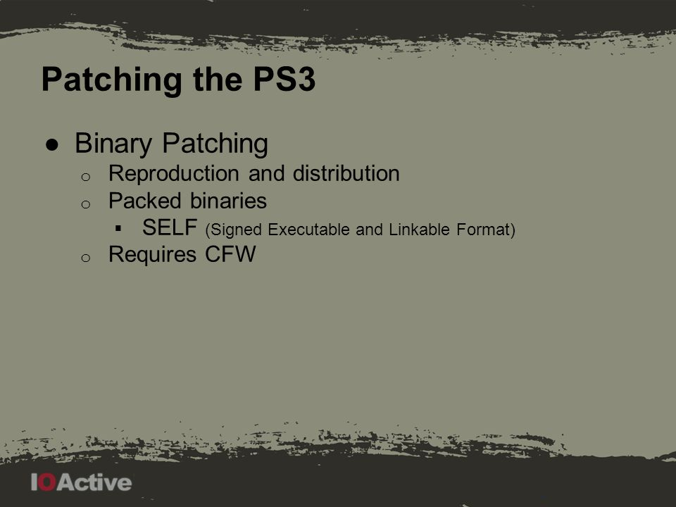 Patching the PS3 ●Binary Patching o Reproduction and distribution o Packed binaries  SELF (Signed Executable and Linkable Format) o Requires CFW
